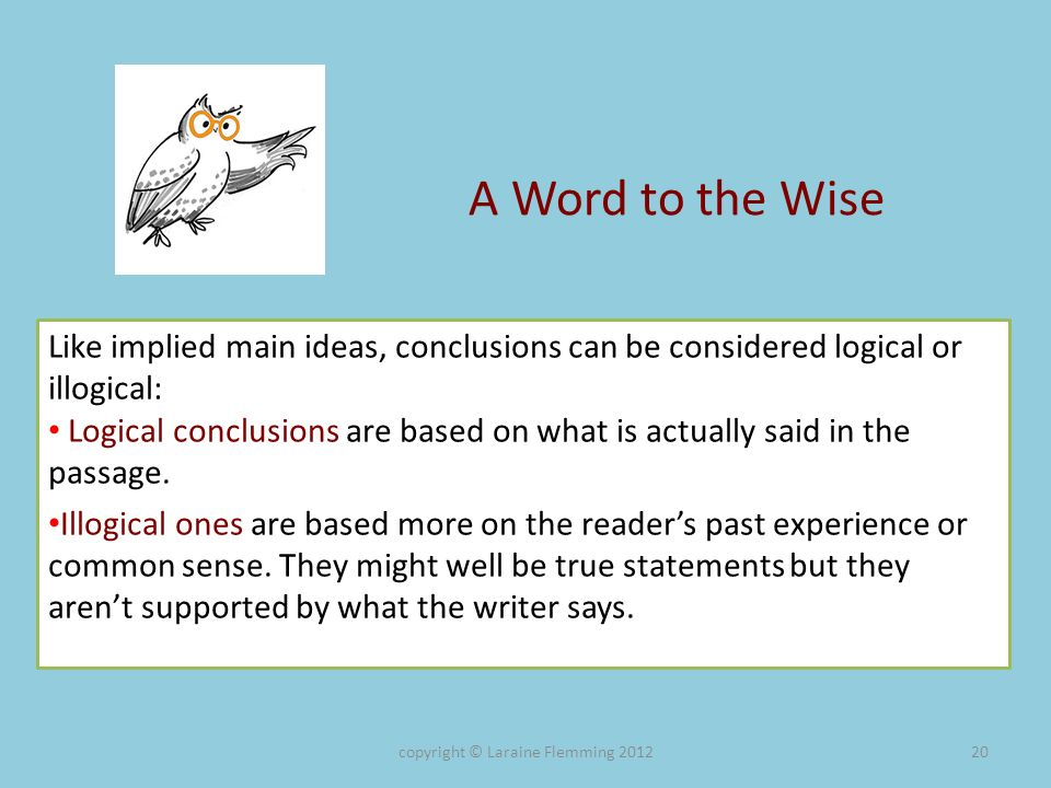 A Word to the Wise Like implied main ideas, conclusions can be considered logical or illogical: Logical conclusions are based on what is actually said