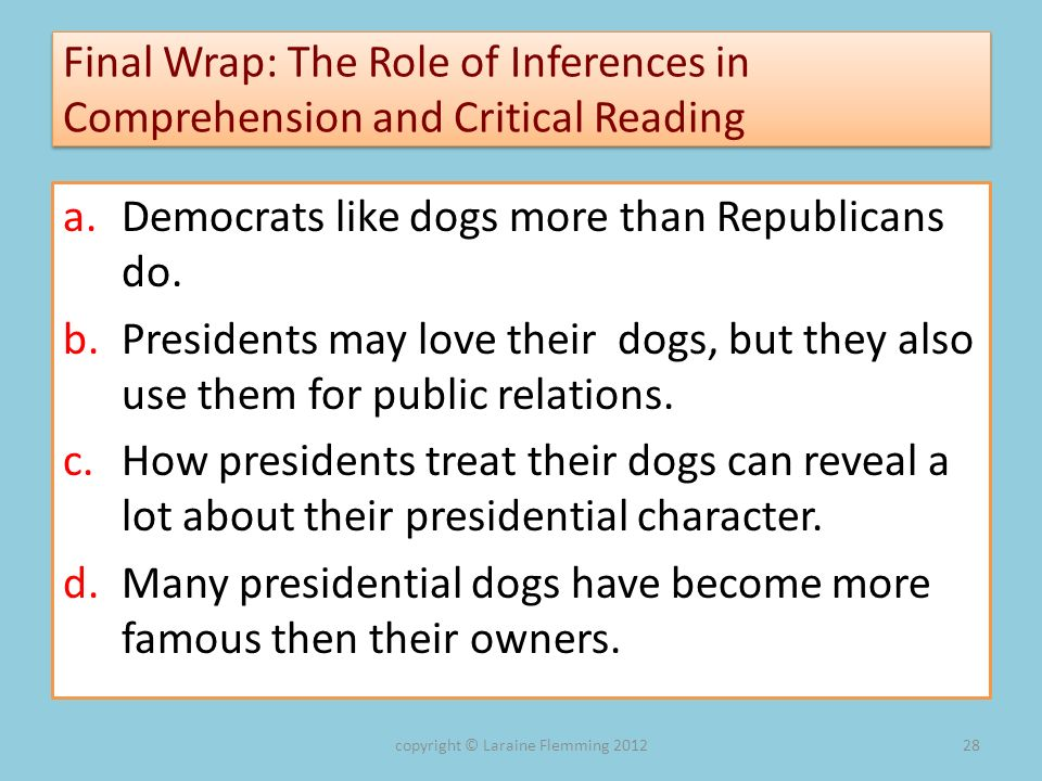 Final Wrap: The Role of Inferences in Comprehension and Critical Reading a.Democrats like dogs more than Republicans do. b.Presidents may love their d