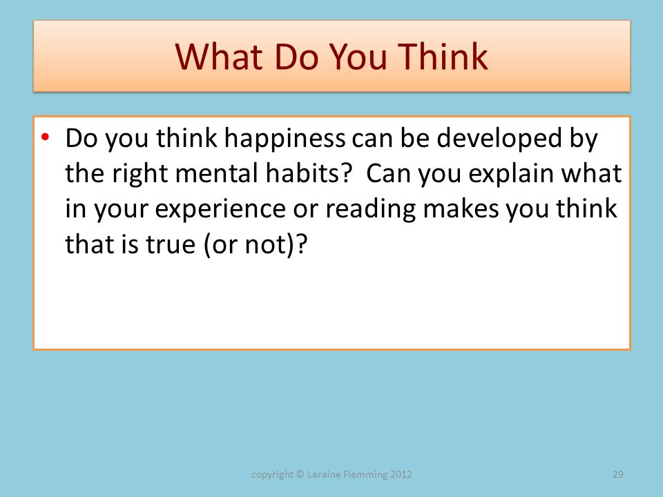 What Do You Think Do you think happiness can be developed by the right mental habits? Can you explain what in your experience or reading makes you thi