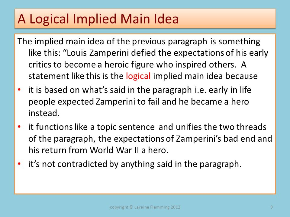 A Logical Implied Main Idea The implied main idea of the previous paragraph is something like this: Louis Zamperini defied the expectations of his ear