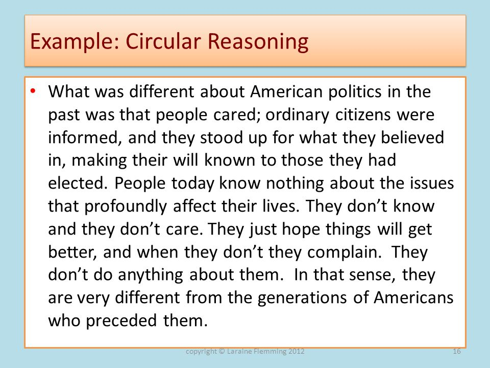 Example: Circular Reasoning What was different about American politics in the past was that people cared; ordinary citizens were informed, and they st