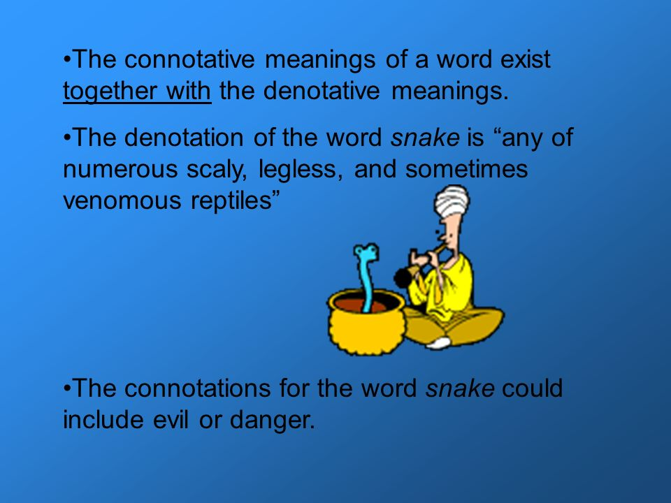 The connotative meanings of a word exist together with the denotative meanings. The denotation of the word snake is any of numerous scaly, legless, an