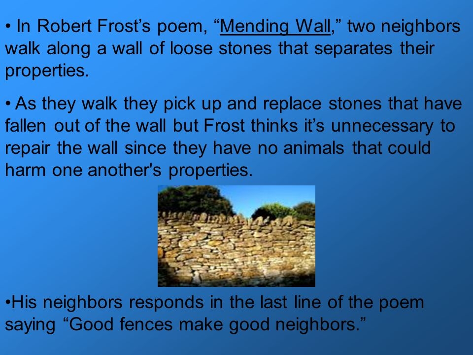 In Robert Frosts poem, Mending Wall, two neighbors walk along a wall of loose stones that separates their properties. As they walk they pick up and re