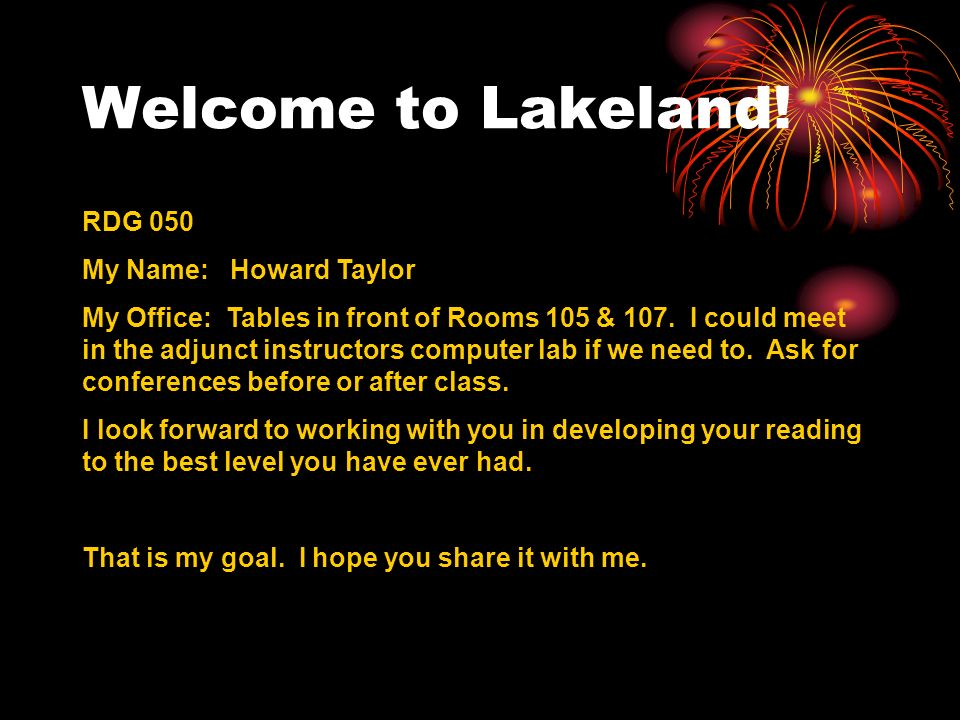 Welcome to Lakeland! RDG 050 My Name: Howard Taylor My Office: Tables in front of Rooms 105 & 107. I could meet in the adjunct instructors computer la