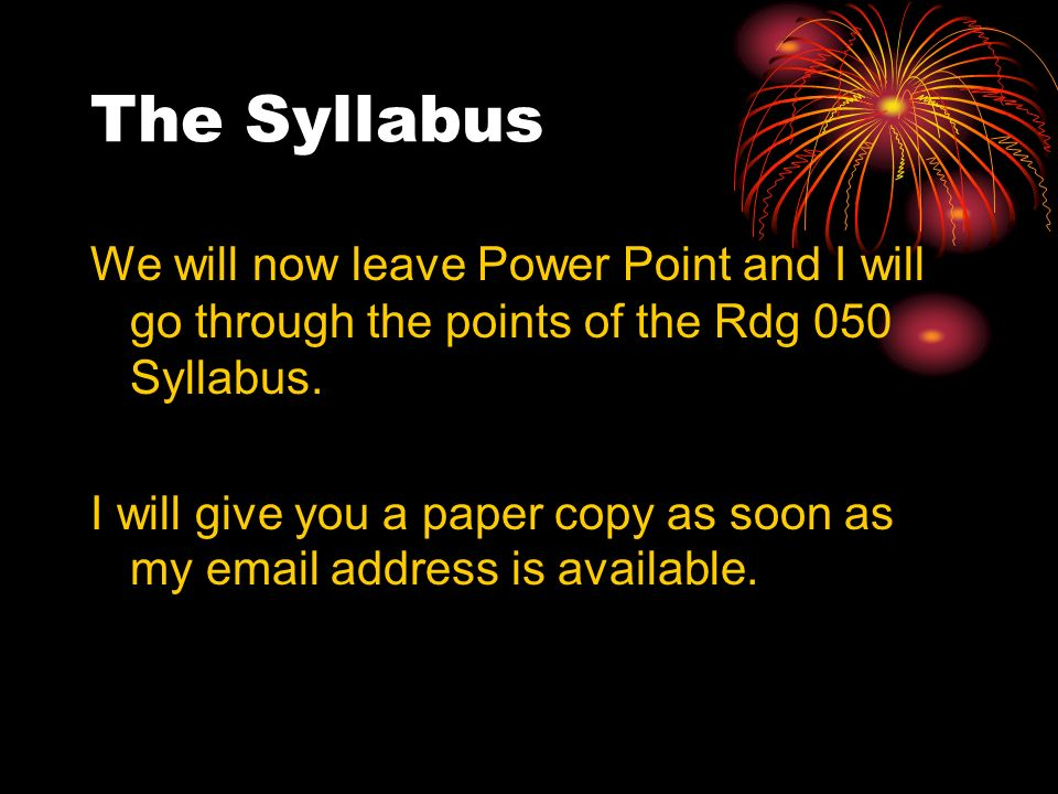 The Syllabus We will now leave Power Point and I will go through the points of the Rdg 050 Syllabus. I will give you a paper copy as soon as my email