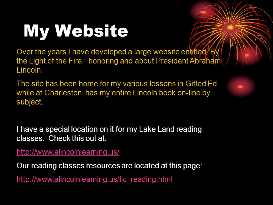 My Website Over the years I have developed a large website entitled By the Light of the Fire, honoring and about President Abraham Lincoln. The site h