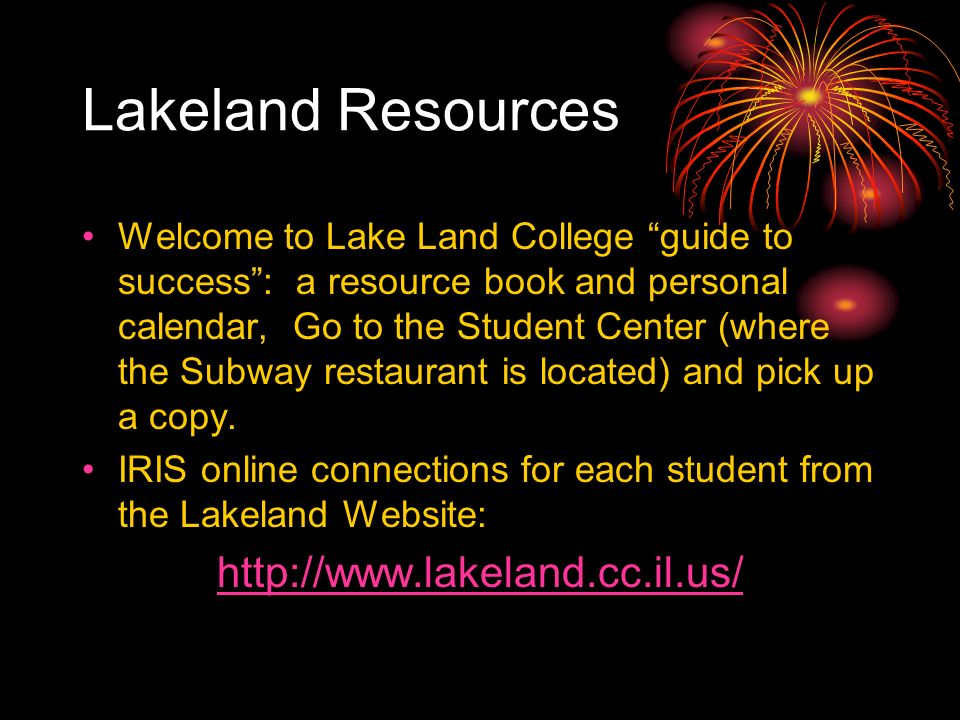 Lakeland Resources Welcome to Lake Land College guide to success: a resource book and personal calendar, Go to the Student Center (where the Subway restaurant is located) and pick up a copy.