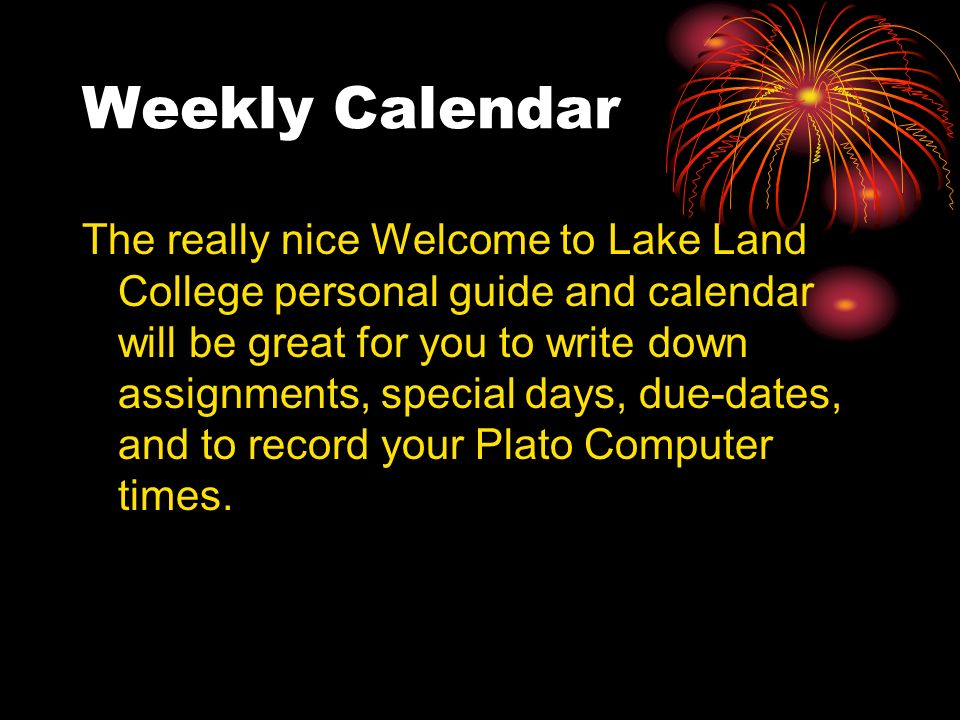 Weekly Calendar The really nice Welcome to Lake Land College personal guide and calendar will be great for you to write down assignments, special days