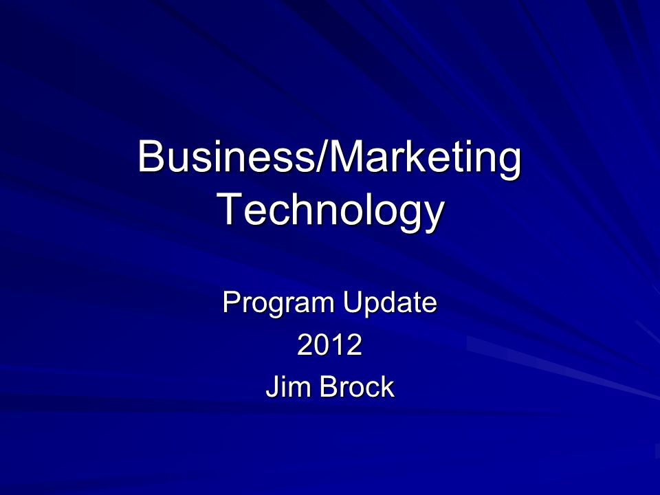 Business/Marketing Technology Program Update 2012 Jim Brock