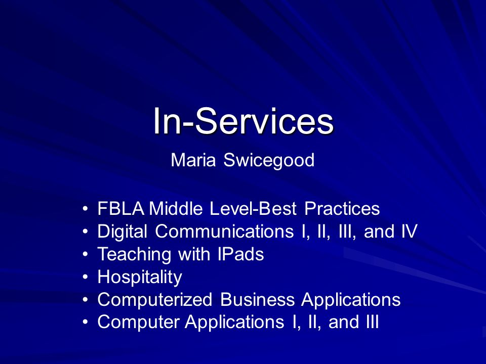 In-Services Maria Swicegood FBLA Middle Level-Best Practices Digital Communications I, II, III, and IV Teaching with IPads Hospitality Computerized Bu
