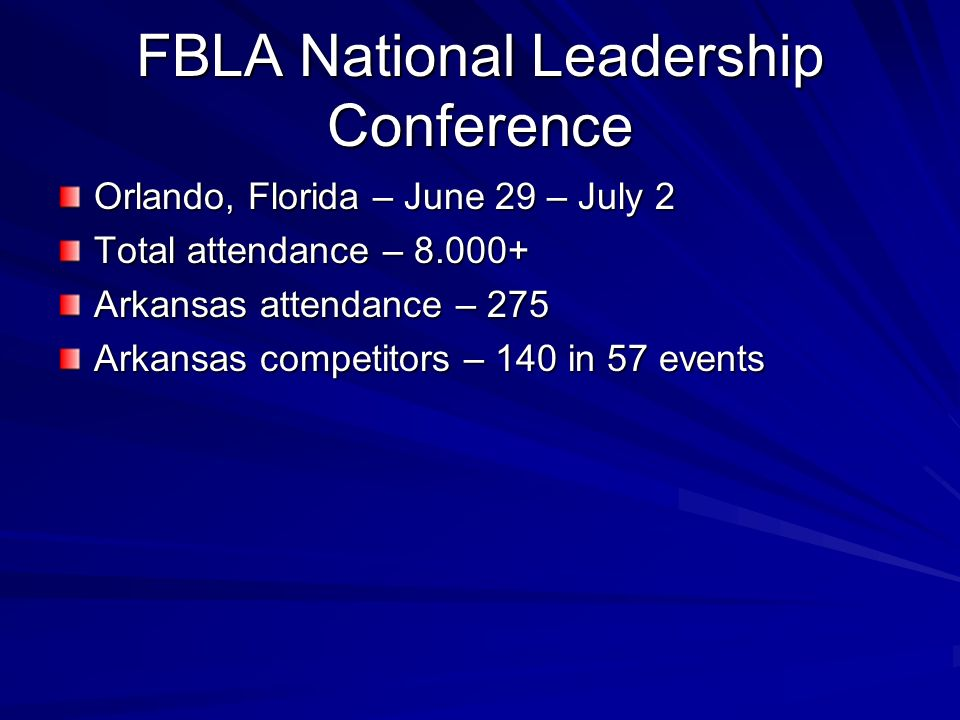 FBLA National Leadership Conference Orlando, Florida – June 29 – July 2 Total attendance – 8.000+ Arkansas attendance – 275 Arkansas competitors – 140