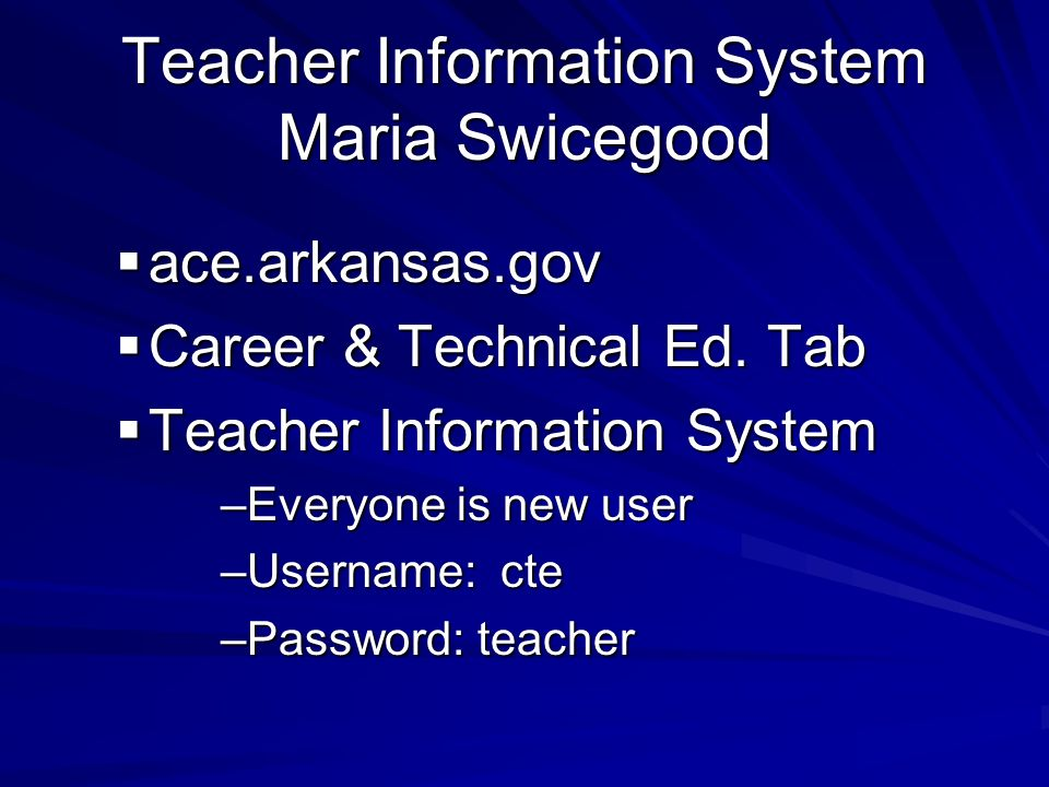 ace.arkansas.gov ace.arkansas.gov Career & Technical Ed. Tab Career & Technical Ed. Tab Teacher Information System Teacher Information System –Everyon