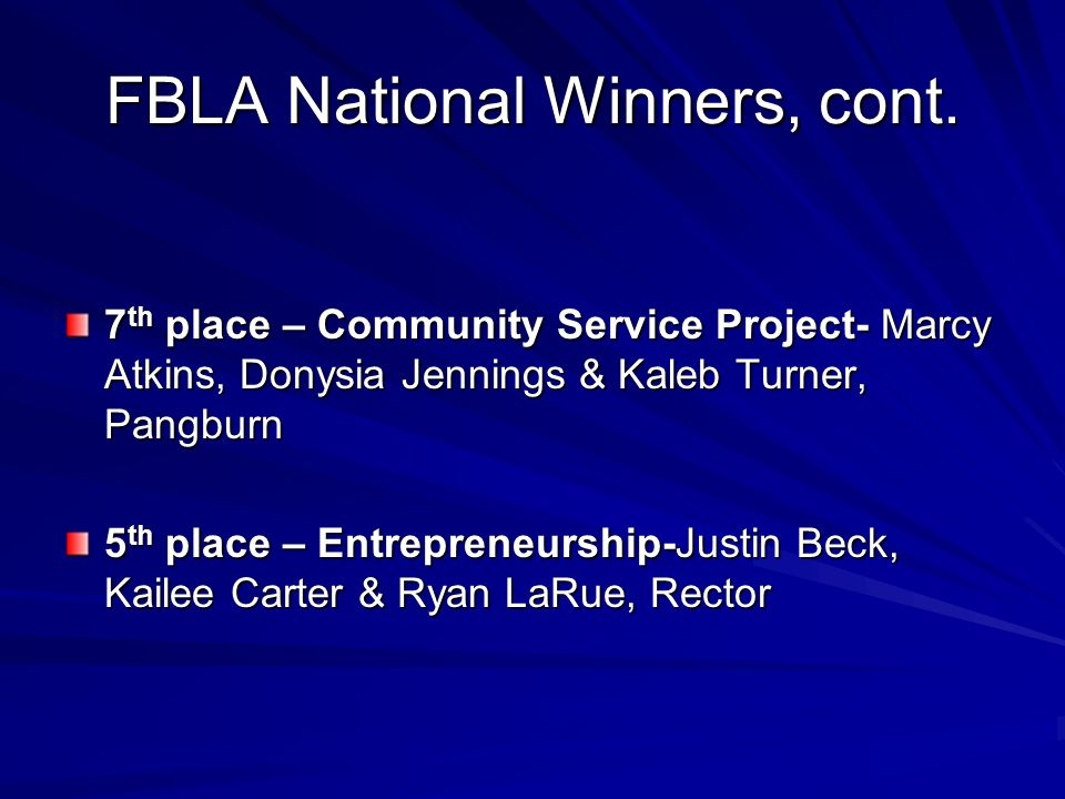 FBLA National Winners, cont. 7 th place – Community Service Project- Marcy Atkins, Donysia Jennings & Kaleb Turner, Pangburn 5 th place – Entrepreneur