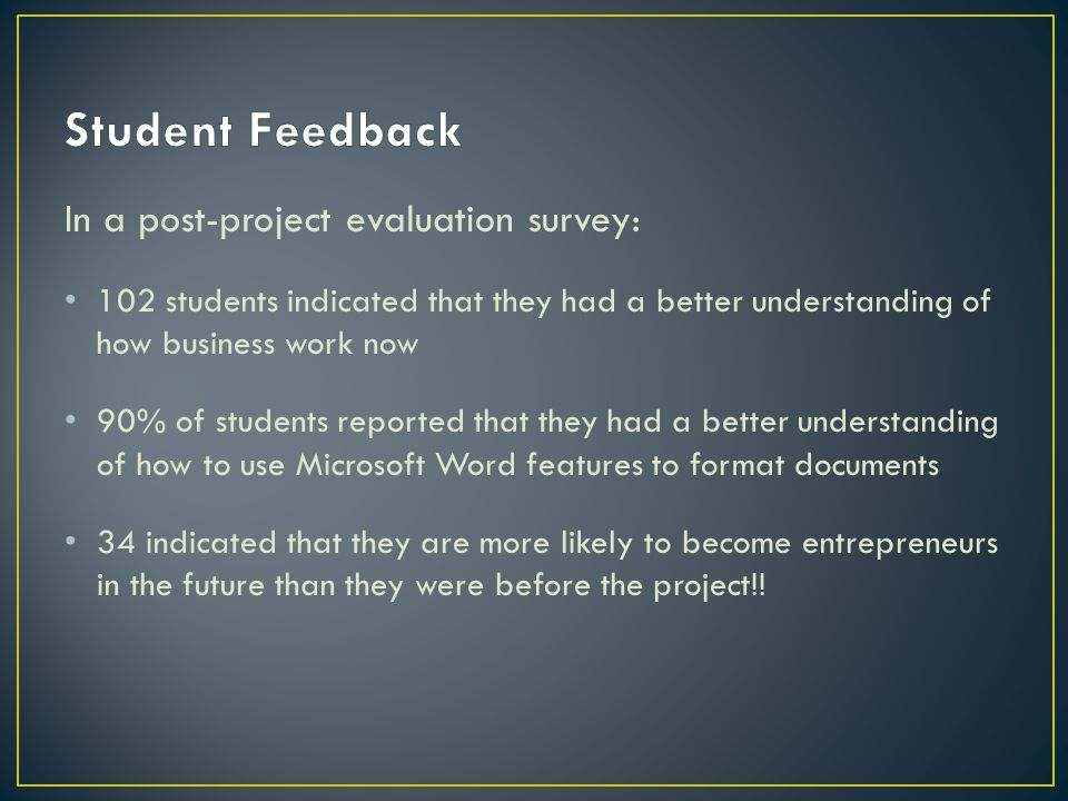 In a post-project evaluation survey: 102 students indicated that they had a better understanding of how business work now 90% of students reported tha