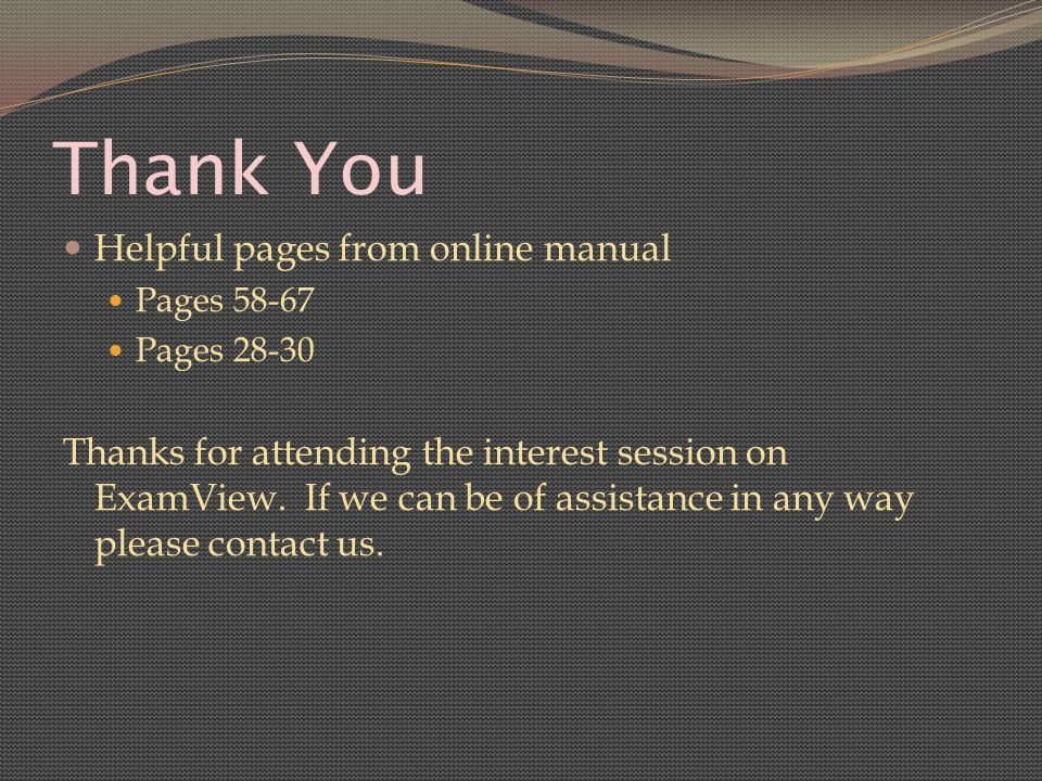 Thank You Helpful pages from online manual Pages 58-67 Pages 28-30 Thanks for attending the interest session on ExamView.