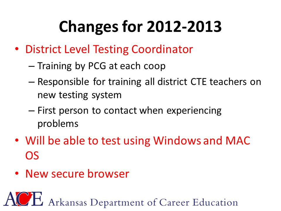 Changes for 2012-2013 District Level Testing Coordinator – Training by PCG at each coop – Responsible for training all district CTE teachers on new testing system – First person to contact when experiencing problems Will be able to test using Windows and MAC OS New secure browser