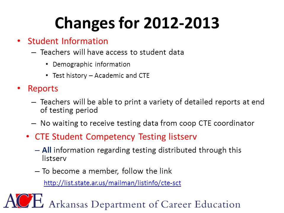Changes for 2012-2013 Student Information – Teachers will have access to student data Demographic information Test history – Academic and CTE Reports – Teachers will be able to print a variety of detailed reports at end of testing period – No waiting to receive testing data from coop CTE coordinator CTE Student Competency Testing listserv – All information regarding testing distributed through this listserv – To become a member, follow the link http://list.state.ar.us/mailman/listinfo/cte-sct