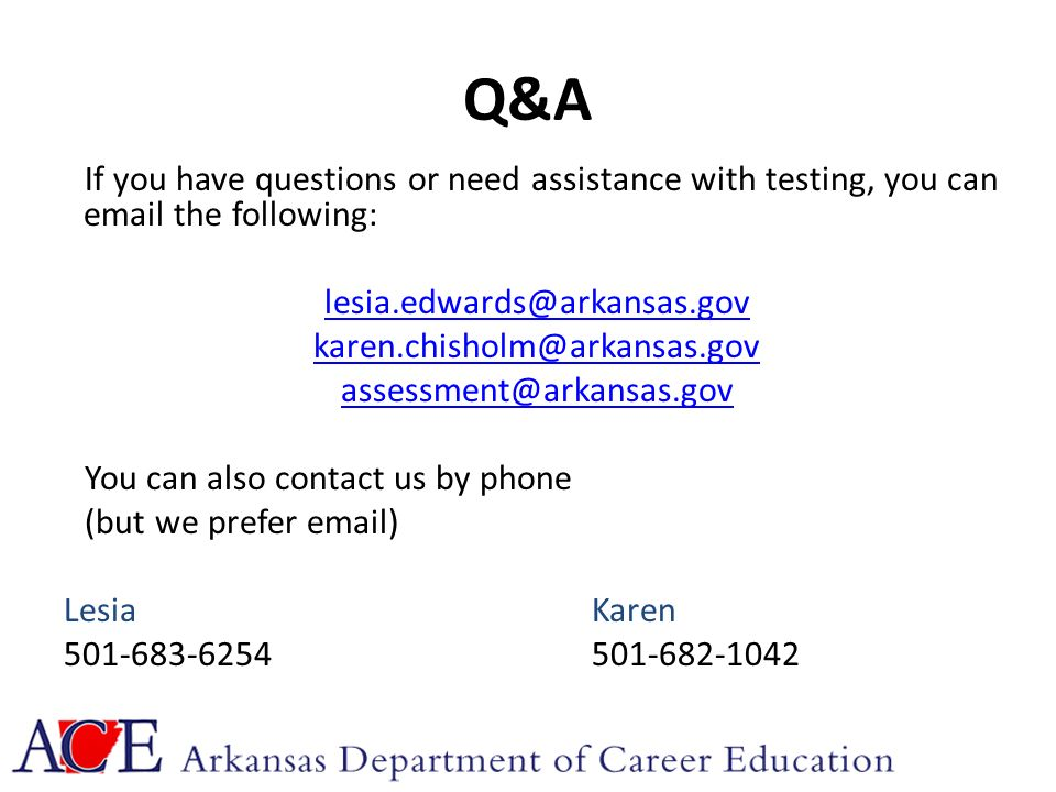 Q&A If you have questions or need assistance with testing, you can email the following: lesia.edwards@arkansas.gov karen.chisholm@arkansas.gov assessment@arkansas.gov You can also contact us by phone (but we prefer email) Lesia Karen 501-683-6254501-682-1042