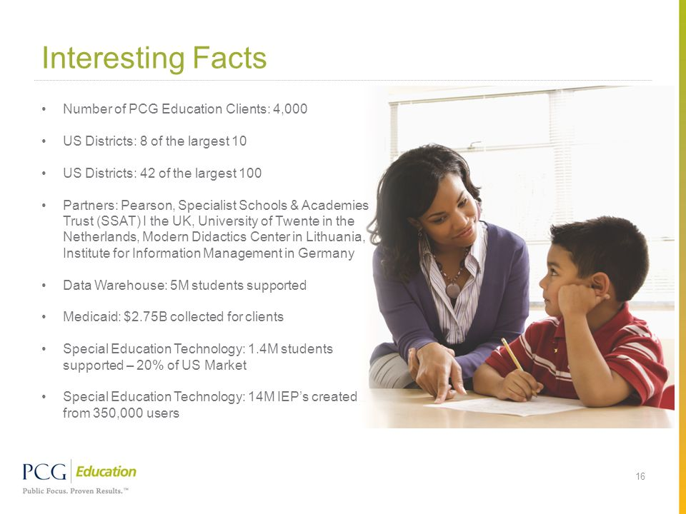 Interesting Facts 16 Number of PCG Education Clients: 4,000 US Districts: 8 of the largest 10 US Districts: 42 of the largest 100 Partners: Pearson, S