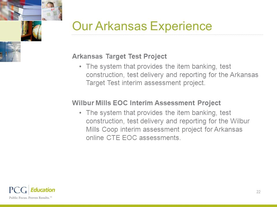 Our Arkansas Experience 22 Arkansas Target Test Project The system that provides the item banking, test construction, test delivery and reporting for the Arkansas Target Test interim assessment project.