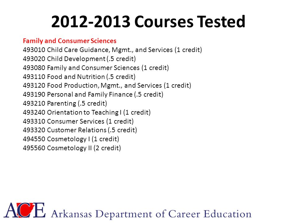 2012-2013 Courses Tested Family and Consumer Sciences 493010 Child Care Guidance, Mgmt., and Services (1 credit) 493020 Child Development (.5 credit) 493080 Family and Consumer Sciences (1 credit) 493110 Food and Nutrition (.5 credit) 493120 Food Production, Mgmt., and Services (1 credit) 493190 Personal and Family Finance (.5 credit) 493210 Parenting (.5 credit) 493240 Orientation to Teaching I (1 credit) 493310 Consumer Services (1 credit) 493320 Customer Relations (.5 credit) 494550 Cosmetology I (1 credit) 495560 Cosmetology II (2 credit)