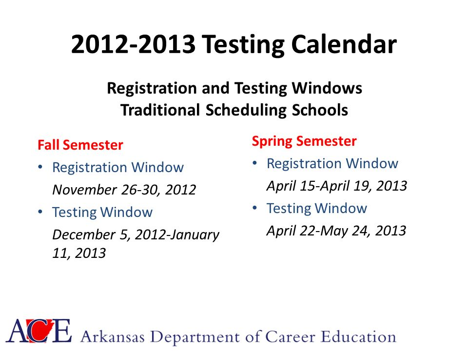 2012-2013 Testing Calendar Fall Semester Registration Window November 26-30, 2012 Testing Window December 5, 2012-January 11, 2013 Spring Semester Registration Window April 15-April 19, 2013 Testing Window April 22-May 24, 2013 Registration and Testing Windows Traditional Scheduling Schools
