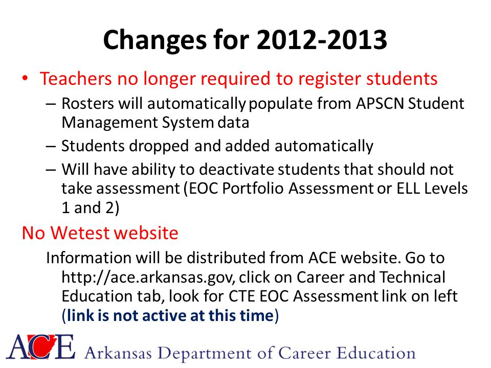 Changes for 2012-2013 Teachers no longer required to register students – Rosters will automatically populate from APSCN Student Management System data