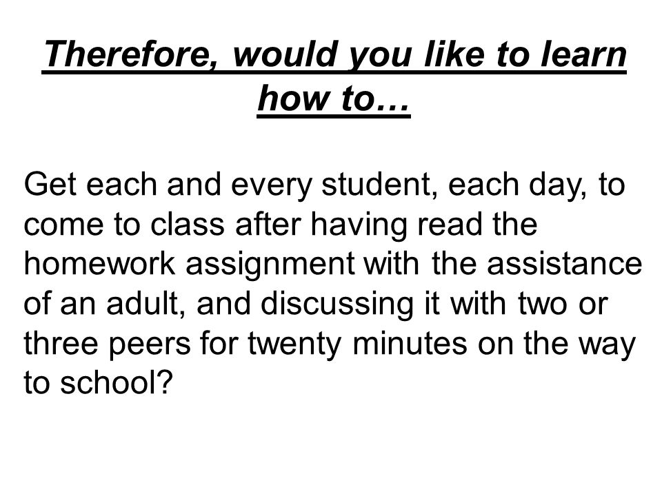 Therefore, would you like to learn how to… Get each and every student, each day, to come to class after having read the homework assignment with the a