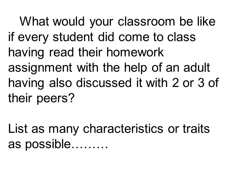 What would your classroom be like if every student did come to class having read their homework assignment with the help of an adult having also discu