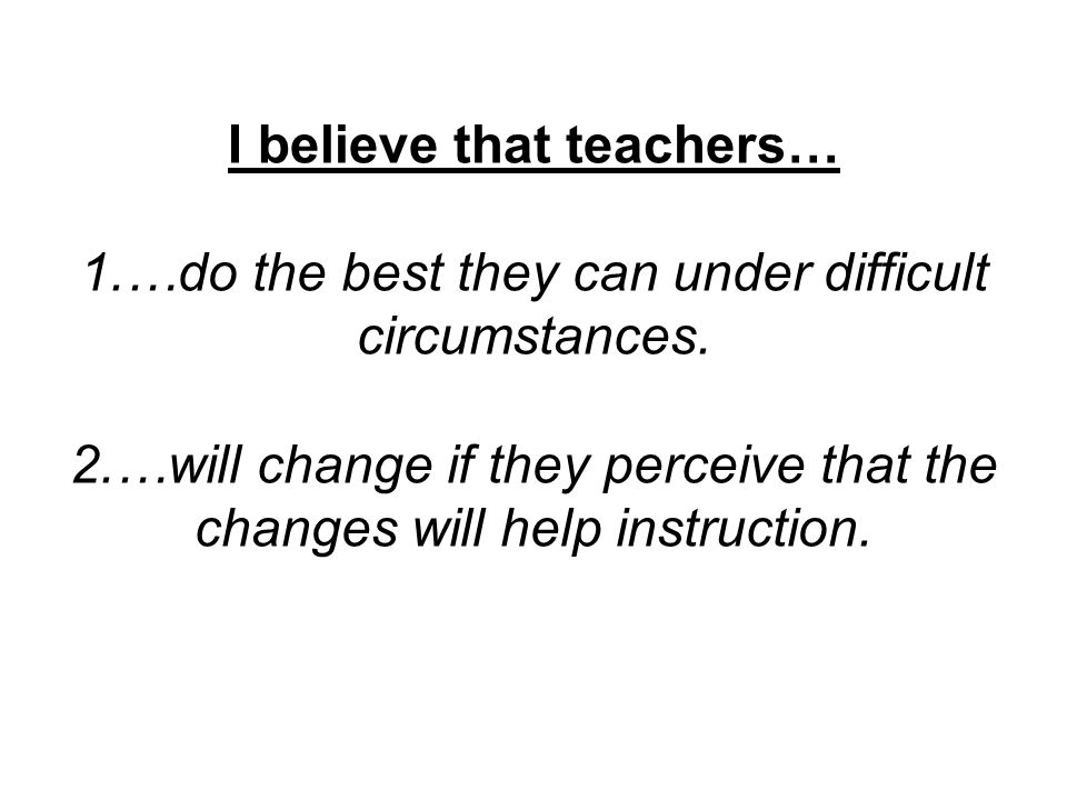 I believe that teachers… 1.…do the best they can under difficult circumstances. 2.…will change if they perceive that the changes will help instruction