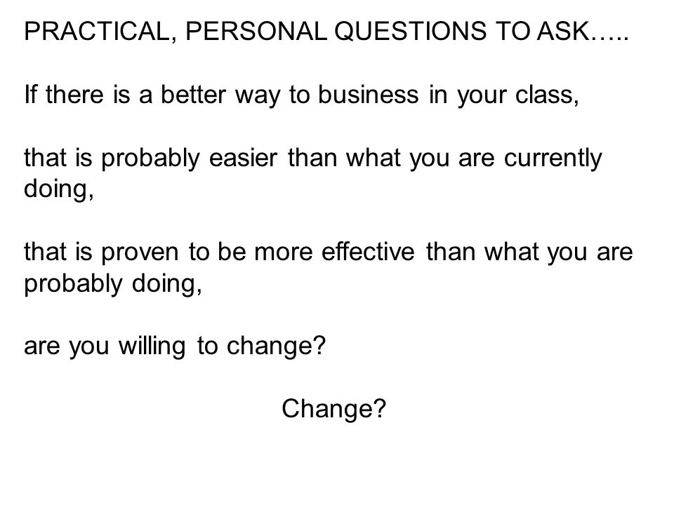 PRACTICAL, PERSONAL QUESTIONS TO ASK….. If there is a better way to business in your class, that is probably easier than what you are currently doing,