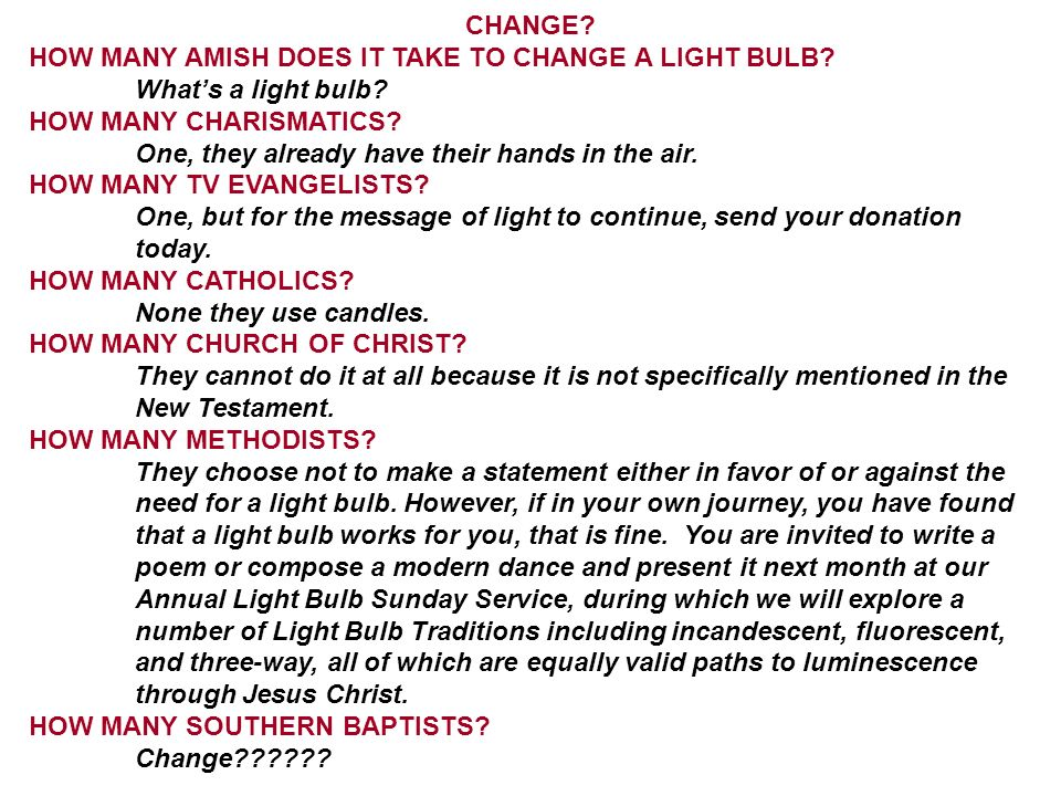 CHANGE? HOW MANY AMISH DOES IT TAKE TO CHANGE A LIGHT BULB? Whats a light bulb? HOW MANY CHARISMATICS? One, they already have their hands in the air.