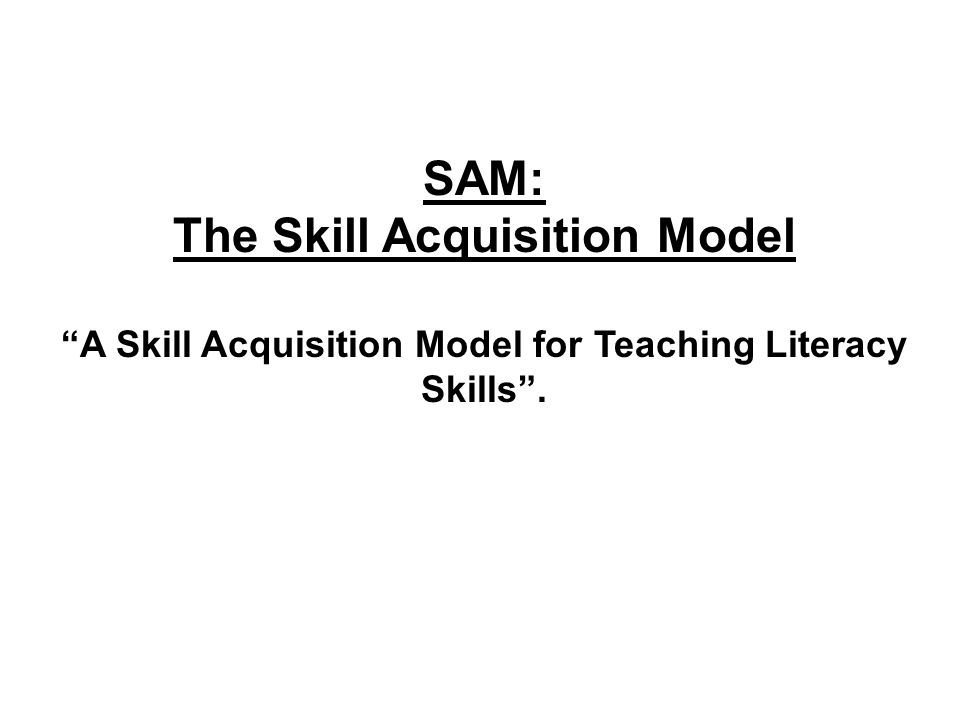 SAM: The Skill Acquisition Model A Skill Acquisition Model for Teaching Literacy Skills.