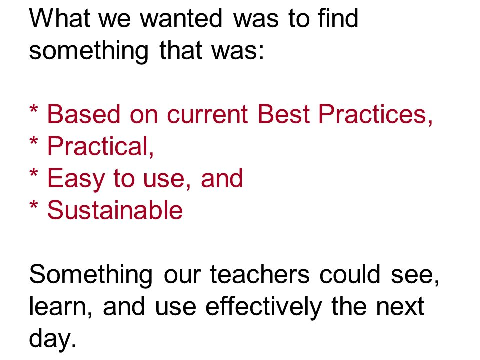 What we wanted was to find something that was: * Based on current Best Practices, * Practical, * Easy to use, and * Sustainable Something our teachers