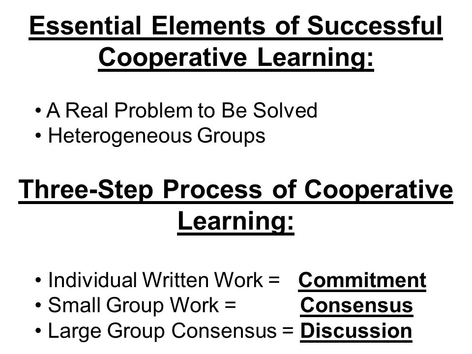 Essential Elements of Successful Cooperative Learning: A Real Problem to Be Solved Heterogeneous Groups Three-Step Process of Cooperative Learning: In