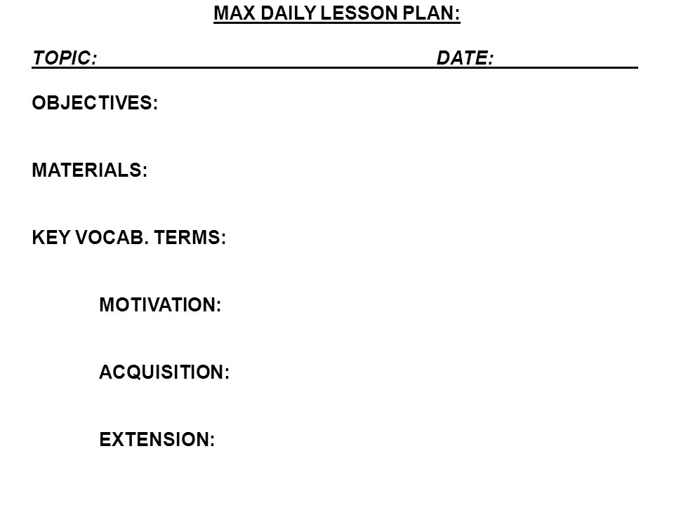 MAX DAILY LESSON PLAN: TOPIC:DATE: OBJECTIVES: MATERIALS: KEY VOCAB. TERMS: MOTIVATION: ACQUISITION: EXTENSION: