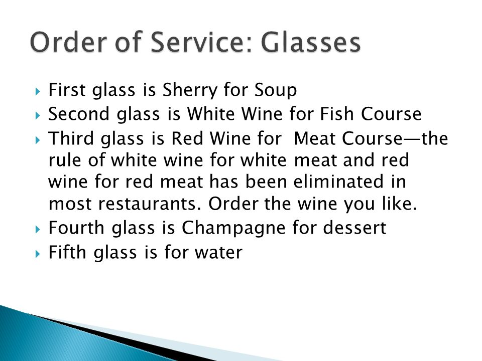 First glass is Sherry for Soup Second glass is White Wine for Fish Course Third glass is Red Wine for Meat Coursethe rule of white wine for white meat and red wine for red meat has been eliminated in most restaurants.