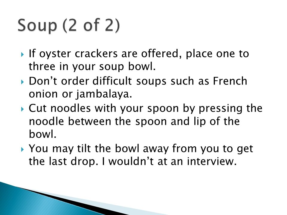 If oyster crackers are offered, place one to three in your soup bowl.