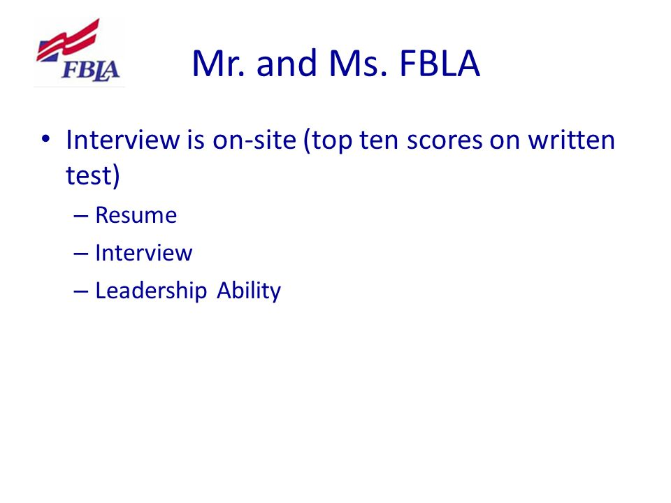 Mr. and Ms. FBLA Interview is on-site (top ten scores on written test) – Resume – Interview – Leadership Ability