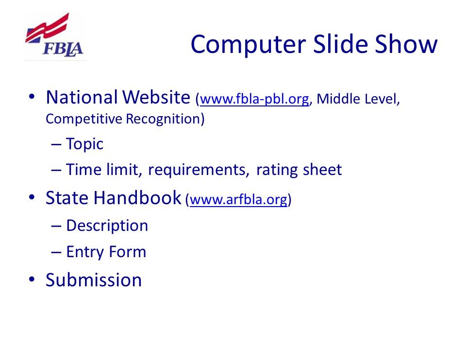 Computer Slide Show National Website (www.fbla-pbl.org, Middle Level, Competitive Recognition)www.fbla-pbl.org – Topic – Time limit, requirements, rating sheet State Handbook (www.arfbla.org)www.arfbla.org – Description – Entry Form Submission