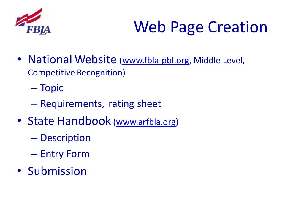 Web Page Creation National Website (www.fbla-pbl.org, Middle Level, Competitive Recognition)www.fbla-pbl.org – Topic – Requirements, rating sheet State Handbook (www.arfbla.org)www.arfbla.org – Description – Entry Form Submission