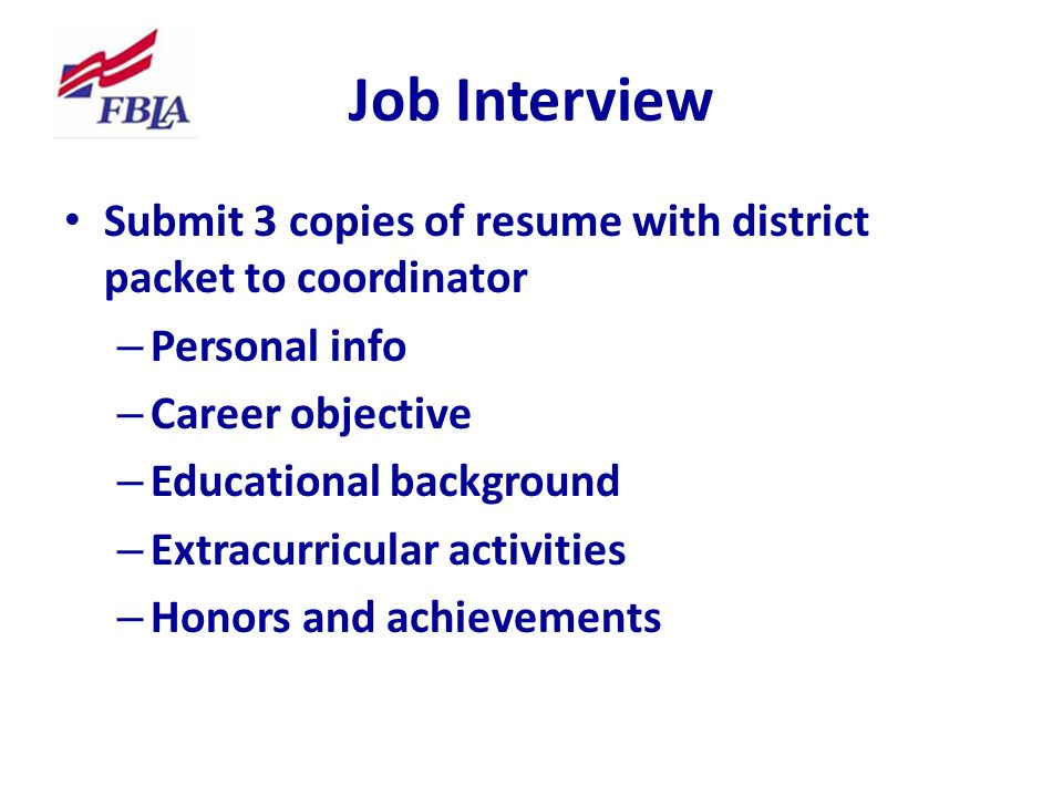 Job Interview Submit 3 copies of resume with district packet to coordinator – Personal info – Career objective – Educational background – Extracurricular activities – Honors and achievements