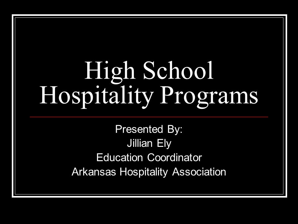 High School Hospitality Programs Presented By: Jillian Ely Education Coordinator Arkansas Hospitality Association