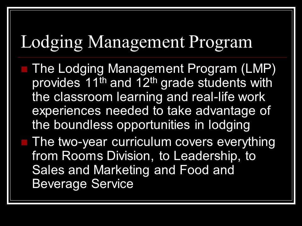 Lodging Management Program The Lodging Management Program (LMP) provides 11 th and 12 th grade students with the classroom learning and real-life work experiences needed to take advantage of the boundless opportunities in lodging The two-year curriculum covers everything from Rooms Division, to Leadership, to Sales and Marketing and Food and Beverage Service