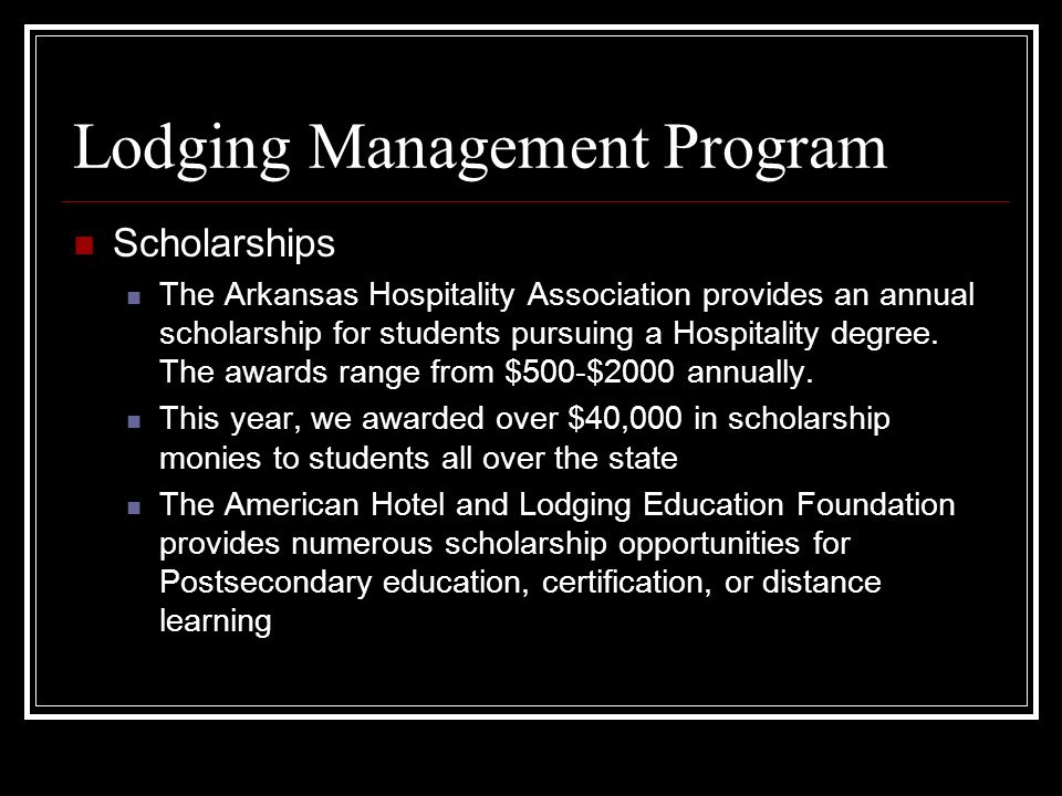 Lodging Management Program Scholarships The Arkansas Hospitality Association provides an annual scholarship for students pursuing a Hospitality degree.