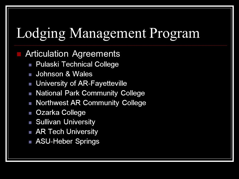 Lodging Management Program Articulation Agreements Pulaski Technical College Johnson & Wales University of AR-Fayetteville National Park Community College Northwest AR Community College Ozarka College Sullivan University AR Tech University ASU-Heber Springs