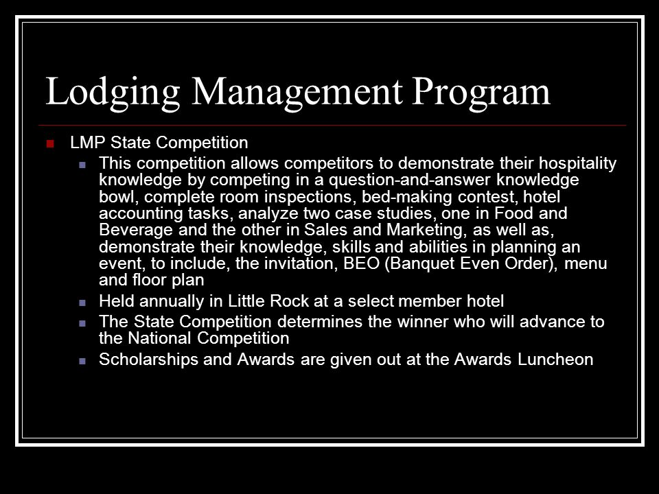 Lodging Management Program LMP State Competition This competition allows competitors to demonstrate their hospitality knowledge by competing in a question-and-answer knowledge bowl, complete room inspections, bed-making contest, hotel accounting tasks, analyze two case studies, one in Food and Beverage and the other in Sales and Marketing, as well as, demonstrate their knowledge, skills and abilities in planning an event, to include, the invitation, BEO (Banquet Even Order), menu and floor plan Held annually in Little Rock at a select member hotel The State Competition determines the winner who will advance to the National Competition Scholarships and Awards are given out at the Awards Luncheon