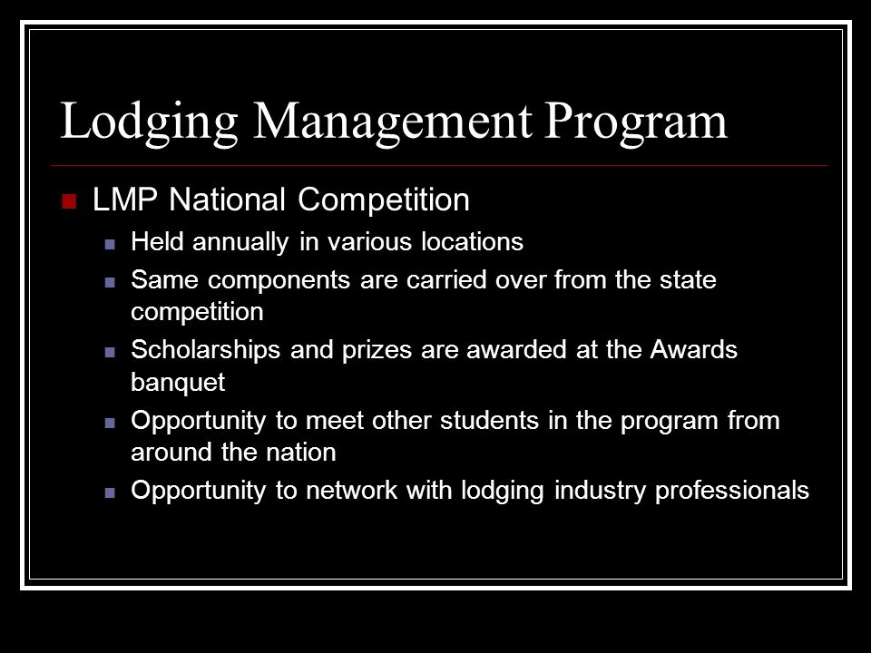 Lodging Management Program LMP National Competition Held annually in various locations Same components are carried over from the state competition Scholarships and prizes are awarded at the Awards banquet Opportunity to meet other students in the program from around the nation Opportunity to network with lodging industry professionals
