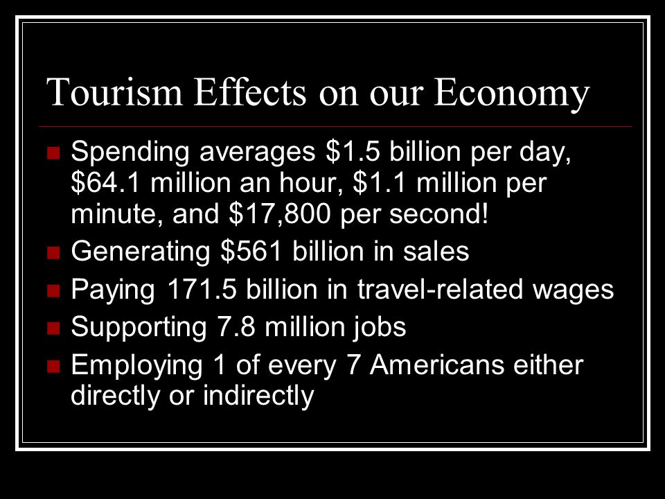 Tourism Effects on our Economy Spending averages $1.5 billion per day, $64.1 million an hour, $1.1 million per minute, and $17,800 per second.