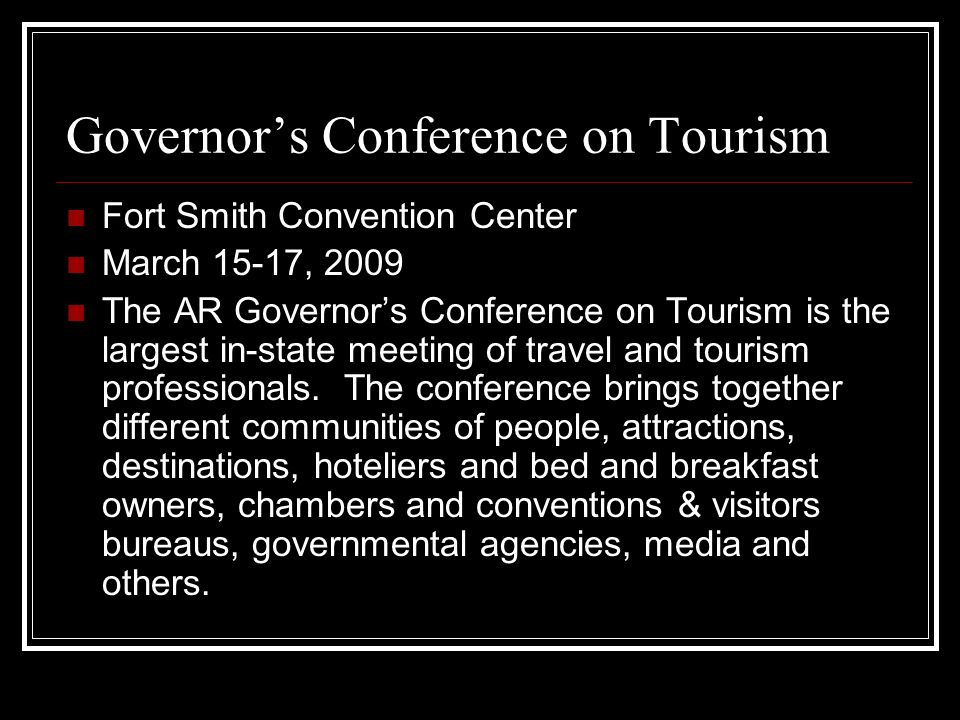 Governors Conference on Tourism Fort Smith Convention Center March 15-17, 2009 The AR Governors Conference on Tourism is the largest in-state meeting of travel and tourism professionals.